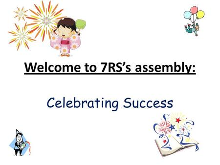 Welcome to 7RS's assembly: Celebrating Success. Success? We all measure our success by different means, so what do we mean?
