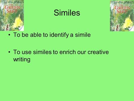 Similes To be able to identify a simile To use similes to enrich our creative writing.