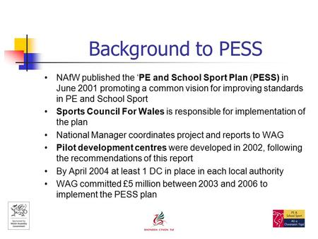 Background to PESS NAfW published the 'PE and School Sport Plan (PESS) in June 2001 promoting a common vision for improving standards in PE and School.