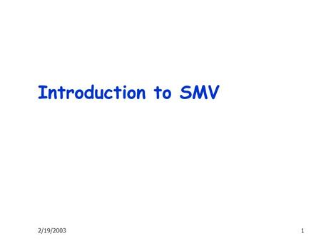 2/19/20031 Introduction to SMV. 2/19/20032 Useful Links CMU Model checking homepage  SMV windows version