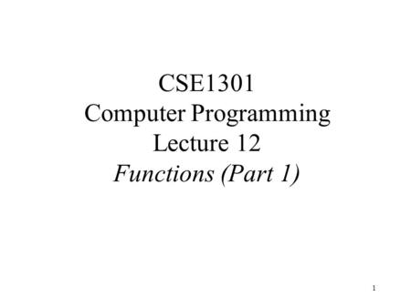 1 CSE1301 Computer Programming Lecture 12 Functions (Part 1)