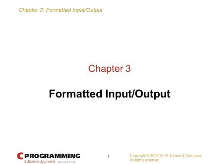 Chapter 3: Formatted Input/Output Copyright © 2008 W. W. Norton & Company. All rights reserved. 1 Chapter 3 Formatted Input/Output.