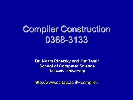 Compiler Construction 0368-3133 Dr. Noam Rinetzky and Orr Tamir School of Computer Science Tel Aviv University