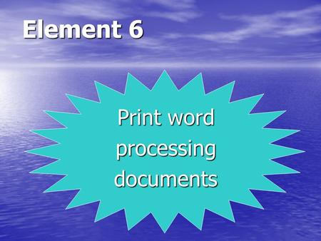 Element 6 Print word processingdocuments. LEARNING OUTCOMES 1. Preview document using print preview mode. 2. Correctly select basic print options. 3.