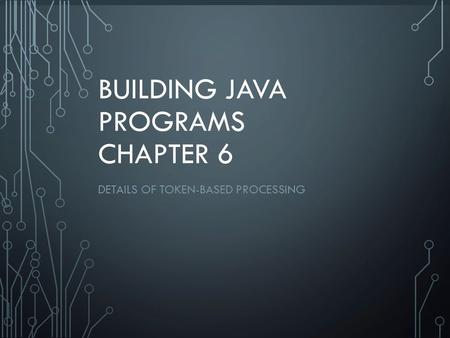 1 BUILDING JAVA PROGRAMS CHAPTER 6 DETAILS OF TOKEN-BASED PROCESSING.