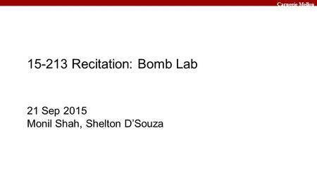Carnegie Mellon 15-213 Recitation: Bomb Lab 21 Sep 2015 Monil Shah, Shelton D'Souza.