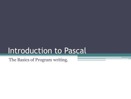 Introduction to Pascal The Basics of Program writing.