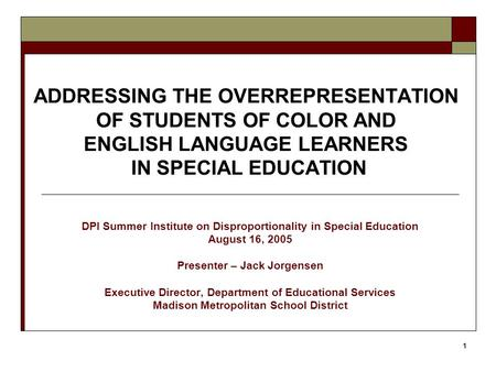 1 ADDRESSING THE OVERREPRESENTATION OF STUDENTS OF COLOR AND ENGLISH LANGUAGE LEARNERS IN SPECIAL EDUCATION DPI Summer Institute on Disproportionality.
