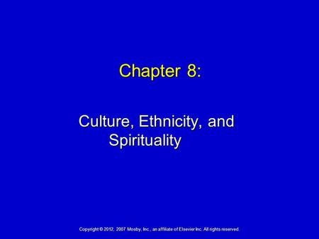 Chapter 8: Culture, Ethnicity, and Spirituality Copyright © 2012, 2007 Mosby, Inc., an affiliate of Elsevier Inc. All rights reserved.