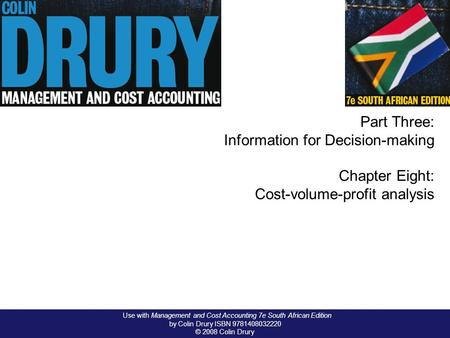 Use with Management and Cost Accounting 7e South African Edition by Colin Drury ISBN 9781408032220 © 2008 Colin Drury Part Three: Information for Decision-making.