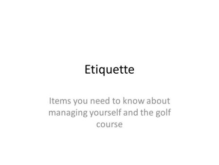 Etiquette Items you need to know about managing yourself and the golf course.