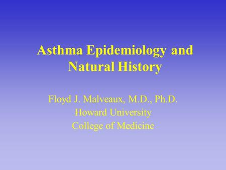 Asthma Epidemiology and Natural History Floyd J. Malveaux, M.D., Ph.D. Howard University College of Medicine.