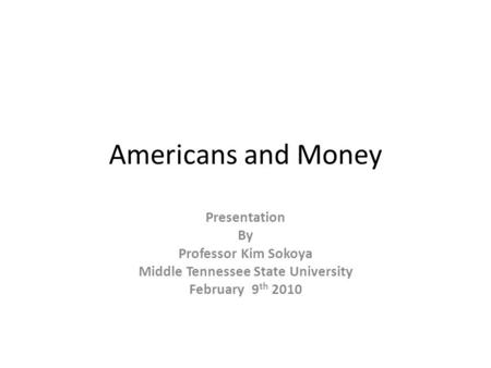 Americans and Money Presentation By Professor Kim Sokoya Middle Tennessee State University February 9 th 2010.