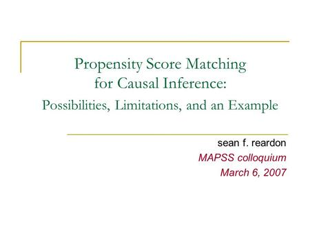 Propensity Score Matching for Causal Inference: Possibilities, Limitations, and an Example sean f. reardon MAPSS colloquium March 6, 2007.