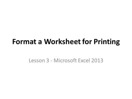 Format a Worksheet for Printing Lesson 3 - Microsoft Excel 2013.