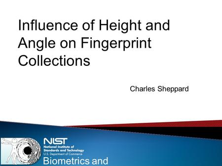 Biometrics and Usability Influence of Height and Angle on Fingerprint Collections Charles Sheppard.