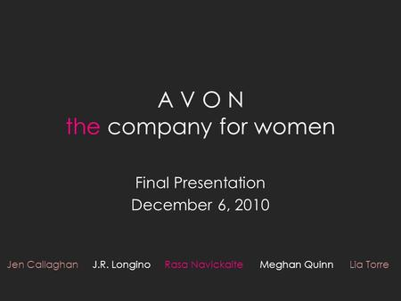 A V O N the company for women Final Presentation December 6, 2010 Jen Callaghan J.R. Longino Rasa Navickaite Meghan Quinn Lia Torre.