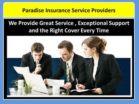 We Provide Great Service, Exceptional Support and the Right Cover Every Time Paradise Insurance Service Providers.