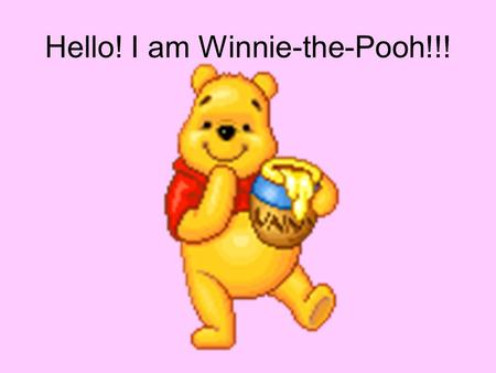 Hello! I am Winnie-the-Pooh!!!. I am a bear. And this is my friend! His name is Piglick.