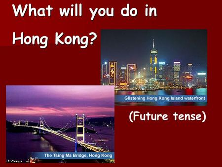 What will you do in Hong Kong? (Future tense). Miss Smith will visit Hong Kong on the coming Monday. She asks the tourist guide what she will do in Hong.