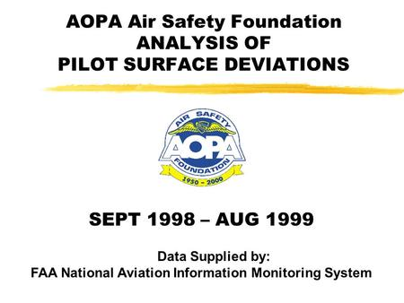 AOPA Air Safety Foundation ANALYSIS OF PILOT SURFACE DEVIATIONS SEPT 1998 – AUG 1999 Data Supplied by: FAA National Aviation Information Monitoring System.