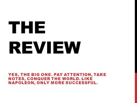 THE REVIEW YES, THE BIG ONE. PAY ATTENTION, TAKE NOTES, CONQUER THE WORLD. LIKE NAPOLEON, ONLY MORE SUCCESSFUL.