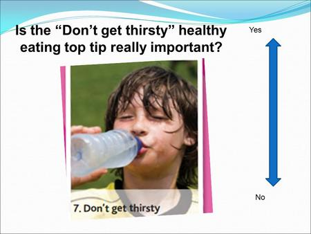 "Is the ""Don't get thirsty"" healthy eating top tip really important? No Yes."