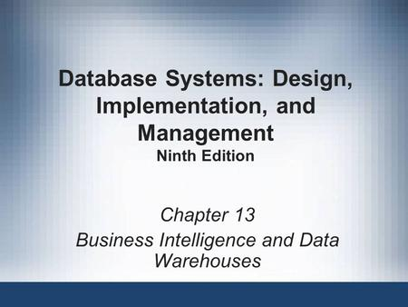 Database Systems: Design, Implementation, and Management Ninth Edition Chapter 13 Business Intelligence and Data Warehouses.