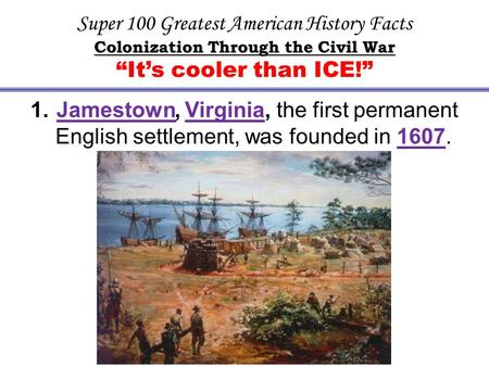 "Super 100 Greatest American History Facts Colonization Through the Civil War ""It's cooler than ICE!"" 1. Jamestown, Virginia, the first permanent English."
