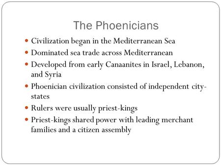 The Phoenicians Civilization began in the Mediterranean Sea Dominated sea trade across Mediterranean Developed from early Canaanites in Israel, Lebanon,