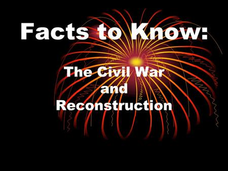 Facts to Know: The Civil War and Reconstruction. Reconstruction Process of allowing the former Confederate states to rejoin the Union. Lasted from 1865.