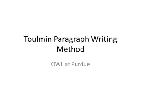 Toulmin Paragraph Writing Method OWL at Purdue. How can I effectively present my argument? Use an organizational structure that arranges the argument.