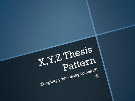 X,Y,Z Thesis Pattern Keeping your essay focused!.