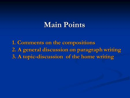 Main Points 1. Comments on the compositions 2. A general discussion on paragraph writing 3. A topic-discussion of the home writing Main Points 1. Comments.
