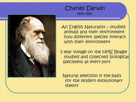 Charles Darwin 1809-1882 An English Naturalist – studied animals and their environment how different species interact with their environment Natural selection.