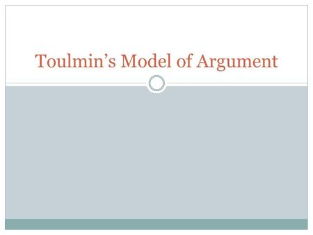 Toulmin's Model of Argument. 6 Parts Data/ Evidence  The facts or evidence used to prove the argument Claim  The statement being argued (a thesis) Warrants.