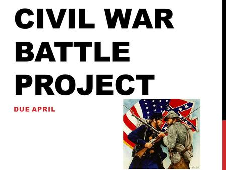 CIVIL WAR BATTLE PROJECT DUE APRIL. Civil War Assignment Directions: Students will research an approved Civil War battle to detail as a project. You will.