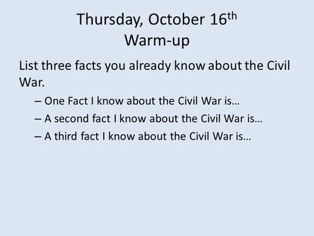Thursday, October 16 th Warm-up List three facts you already know about the Civil War. – One Fact I know about the Civil War is… – A second fact I know.