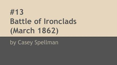 #13 Battle of Ironclads (March 1862) by Casey Spellman.