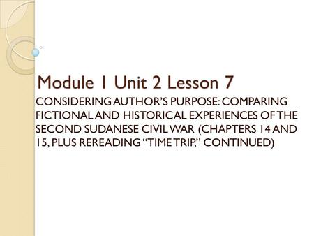 Module 1 Unit 2 Lesson 7 CONSIDERING AUTHOR'S PURPOSE: COMPARING FICTIONAL AND HISTORICAL EXPERIENCES OF THE SECOND SUDANESE CIVIL WAR (CHAPTERS 14 AND.