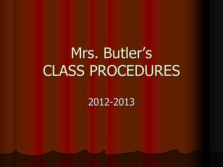 Mrs. Butler's CLASS PROCEDURES 2012-2013. BE PREPARED FOR CLASS! Make sure you have all necessary supplies Make sure you have all necessary suppliesPaperPencilTextbook.