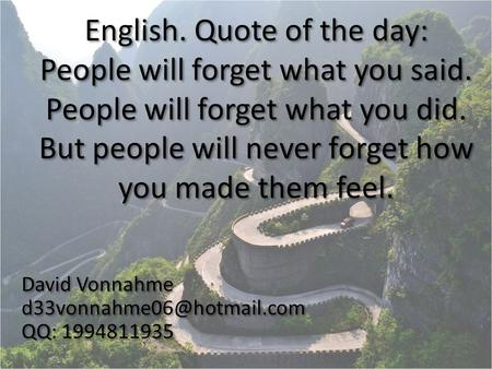 English. Quote of the day: People will forget what you said. People will forget what you did. But people will never forget how you made them feel. David.