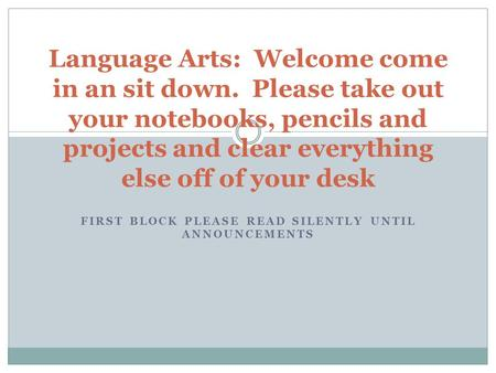 FIRST BLOCK PLEASE READ SILENTLY UNTIL ANNOUNCEMENTS Language Arts: Welcome come in an sit down. Please take out your notebooks, pencils and projects and.