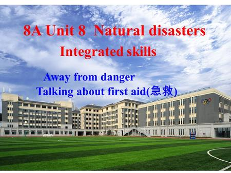 8A Unit 8 Natural disasters Integrated skills Away from danger Talking about first aid( 急救 ) · ·