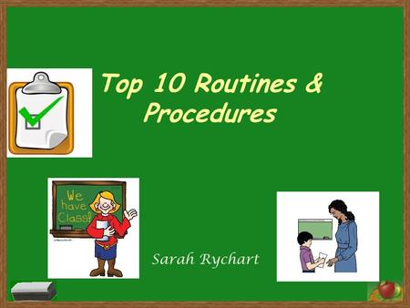 Top 10 Routines & Procedures Sarah Rychart. # 10- How to Sit When you sit in your seat: -Sit facing forward - Seat tucked in - Backs straight - Heads.