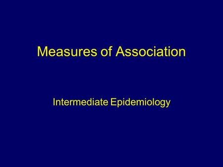 Measures of Association Intermediate Epidemiology.