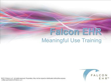 ©2011 Falcon, LLC. All rights reserved. Proprietary. May not be copied or distributed without the express written permission of Falcon, LLC. Falcon EHR.