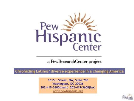 Chronicling Latinos' diverse experience in a changing America 1615 L Street, NW, Suite 700 Washington, DC 20036 202-419-3600(main) 202-419-3608(fax) www.pewhispanic.org.