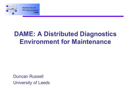 DAME: A Distributed Diagnostics Environment for Maintenance Duncan Russell University of Leeds.