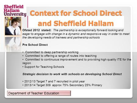 Context for School Direct and Sheffield Hallam Ofsted 2012 stated: The partnership is exceptionally forward looking and eager to engage with change in.